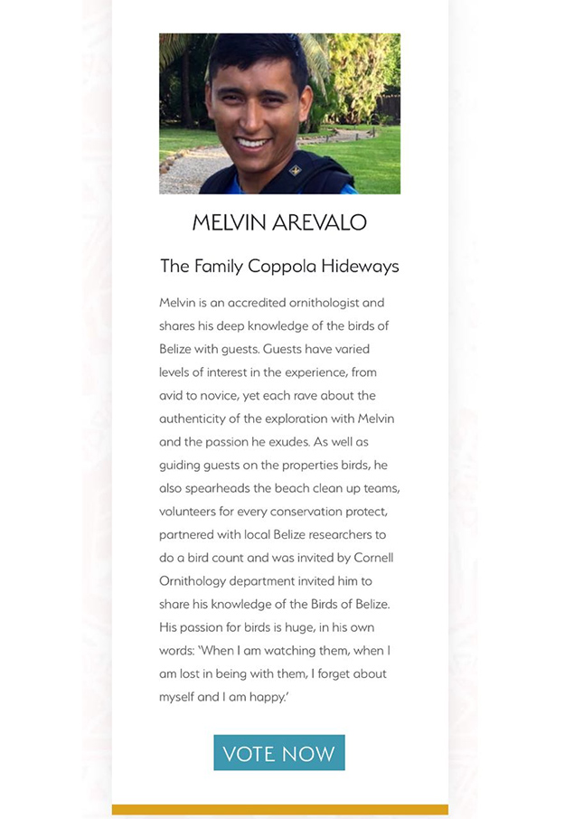 aBelizean Melvin Arevalo Needs Your Vote for Unsung Hero Award  Founded in 2009 by travel visionaries Serge Dive and Sarah Ball, PURE Life Experiences is a hand-selected global community of leading experts in experiential travel – including high-end suppliers; Private Travel Designers serving a high-net-worth clientele; and renowned members of the travel press.  The PURE Awards is a celebration of their community and their extraordinary power to Change Worlds. Pure has an expert judging panel, featuring renowned, experientially minded travel journalists, has whittled down nearly 300 entries to create the final shortlist. In this shortlist you can find Belize's Melvin Arevalo, an accredited ornithologist and shares his deep knowledge of the birds of Belize with guests.  The PURE Unsung Hero award is set to recognize the dedication and passion of the guides who go an extra mile to offer a truly transformation experience to their guests, often through some of the most remote areas of the world.  Melvin enjoys guiding guests on the properties birds and also spearheads the beach clean up teams, volunteers for every conservation protect, partnered with local Belize researchers to do a bird count and was invited by Cornell Ornithology department invited him to share his knowledge of the Birds of Belize.  Melvin needs your help to win this coveted award you can vote for him on the link below: https://www.purelifeexperiences.com/awards-unsung-hero  Winners will be announced on Tuesday, September 11, 2018at the PURE Awards Party, hosted at Sofitel Marrakech, Morocco.